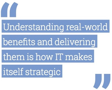 """Understanding real-world benefits and delivering them is how IT makes itself strategic."""